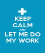 KEEP CALM AND LET ME DO MY WORK - Personalised Poster A1 size