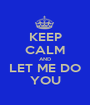KEEP CALM AND LET ME DO YOU - Personalised Poster A1 size