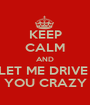 KEEP CALM AND LET ME DRIVE  YOU CRAZY - Personalised Poster A1 size