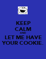 KEEP CALM AND LET ME HAVE YOUR COOKIE. - Personalised Poster A1 size