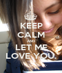 KEEP CALM AND LET ME LOVE YOU. - Personalised Poster A1 size