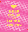 KEEP CALM AND let me  see you - Personalised Poster A1 size