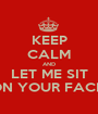 KEEP CALM AND LET ME SIT ON YOUR FACE  - Personalised Poster A1 size