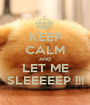 KEEP CALM AND LET ME SLEEEEEP !!! - Personalised Poster A1 size