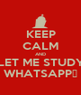 KEEP CALM AND LET ME STUDY WHATSAPP👊 - Personalised Poster A1 size