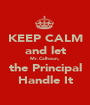 KEEP CALM and let Mr. Calhoun, the Principal Handle It - Personalised Poster A1 size