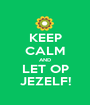 KEEP CALM AND LET OP JEZELF! - Personalised Poster A1 size