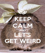 KEEP CALM AND LET'S GET WEIRD - Personalised Poster A1 size