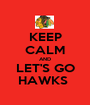 KEEP CALM AND LET'S GO HAWKS  - Personalised Poster A1 size