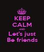 KEEP CALM AND Let's just Be friends - Personalised Poster A1 size
