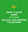 KEEP CALM AND LET'S MAKE GOOD DECISIONS TOGETHER - Personalised Poster A1 size
