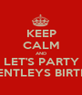 KEEP CALM AND LET'S PARTY IT'S BENTLEYS BIRTHDAY - Personalised Poster A1 size