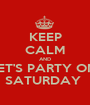 KEEP CALM AND LET'S PARTY ON  SATURDAY  - Personalised Poster A1 size