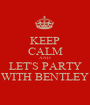KEEP CALM AND LET'S PARTY WITH BENTLEY - Personalised Poster A1 size