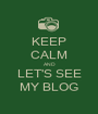 KEEP CALM AND LET'S SEE MY BLOG - Personalised Poster A1 size