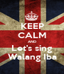 KEEP CALM AND Let's sing Walang Iba - Personalised Poster A1 size