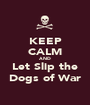 KEEP CALM AND Let Slip the Dogs of War - Personalised Poster A1 size