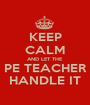 KEEP CALM AND LET THE PE TEACHER HANDLE IT - Personalised Poster A1 size