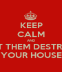 KEEP CALM AND LET THEM DESTROY YOUR HOUSE - Personalised Poster A1 size