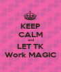 KEEP CALM and LET TK Work MAGIC - Personalised Poster A1 size