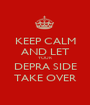 KEEP CALM AND LET YOUR  DEPRA SIDE TAKE OVER - Personalised Poster A1 size