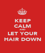 KEEP CALM AND LET YOUR HAIR DOWN - Personalised Poster A1 size