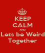 KEEP CALM AND Lets be Weird Together - Personalised Poster A1 size