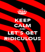 KEEP CALM AND LET'S GET RIDICULOUS - Personalised Poster A1 size