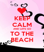 KEEP CALM AND LETS GO TO THE BEACH - Personalised Poster A1 size
