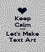Keep Calm And Let's Make Text Art - Personalised Poster A1 size