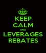 KEEP CALM AND LEVERAGES REBATES - Personalised Poster A1 size