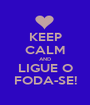KEEP CALM AND LIGUE O FODA-SE! - Personalised Poster A1 size