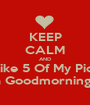 KEEP CALM AND Like 5 Of My Pics For a Goodmorning Post - Personalised Poster A1 size