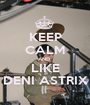 KEEP CALM AND  LIKE DENI ASTRIX - Personalised Poster A1 size