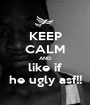 KEEP CALM AND like if he ugly asf!! - Personalised Poster A1 size