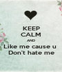 KEEP CALM AND Like me cause u  Don't hate me - Personalised Poster A1 size