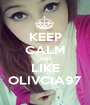 KEEP CALM AND LIKE OLIVCIA97 - Personalised Poster A1 size