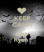 KEEP CALM AND Like Ryan  - Personalised Poster A1 size