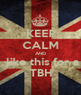 KEEP CALM AND  like this for a  TBH  - Personalised Poster A1 size