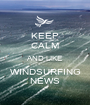 KEEP CALM AND LIKE WINDSURFING NEWS - Personalised Poster A1 size
