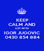 KEEP CALM AND LIST WITH IGOR JUGOVIC 0430 854 884 - Personalised Poster A1 size