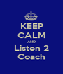 KEEP CALM AND Listen 2 Coach - Personalised Poster A1 size