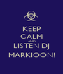 KEEP CALM AND LISTEN DJ MARKIOON! - Personalised Poster A1 size