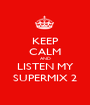 KEEP CALM AND LISTEN MY SUPERMIX 2 - Personalised Poster A1 size