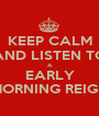 KEEP CALM AND LISTEN TO A EARLY MORNING REIGN - Personalised Poster A1 size