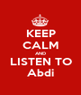 KEEP CALM AND LISTEN TO Abdi - Personalised Poster A1 size