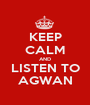 KEEP CALM AND LISTEN TO AGWAN - Personalised Poster A1 size