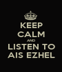 KEEP CALM AND LISTEN TO AIS EZHEL - Personalised Poster A1 size
