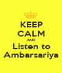 KEEP CALM AND Listen to Ambarsariya - Personalised Poster A1 size