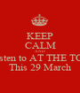 KEEP CALM AND Listen to AT THE TOP This 29 March - Personalised Poster A1 size
